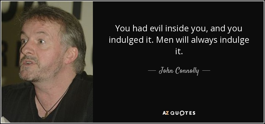 You had evil inside you, and you indulged it. Men will always indulge it. - John Connolly