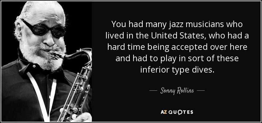 You had many jazz musicians who lived in the United States, who had a hard time being accepted over here and had to play in sort of these inferior type dives. - Sonny Rollins
