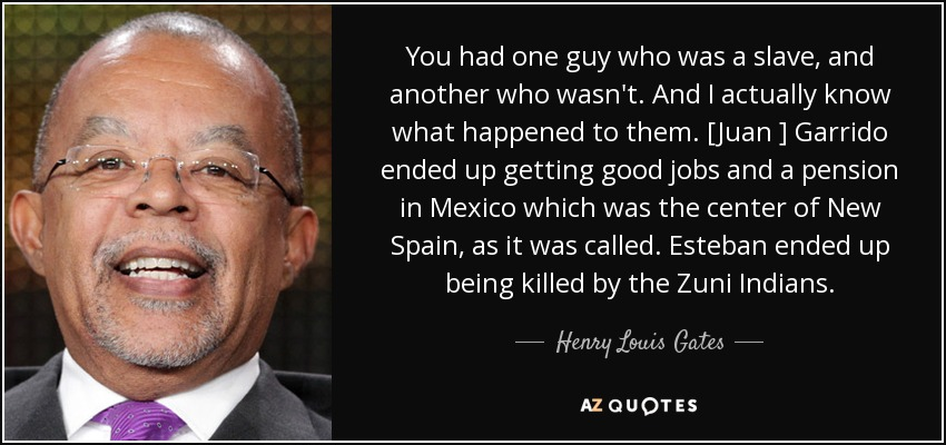 You had one guy who was a slave, and another who wasn't. And I actually know what happened to them. [Juan ] Garrido ended up getting good jobs and a pension in Mexico which was the center of New Spain, as it was called. Esteban ended up being killed by the Zuni Indians. - Henry Louis Gates