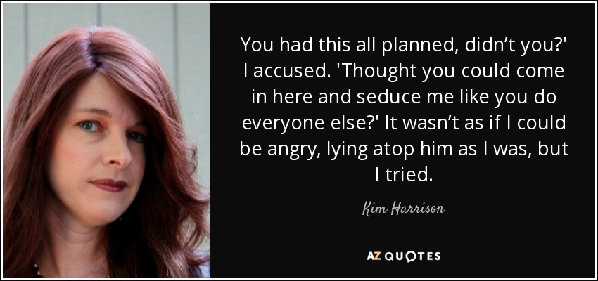 You had this all planned, didn't you?' I accused. 'Thought you could come in here and seduce me like you do everyone else?' It wasn't as if I could be angry, lying atop him as I was, but I tried. - Kim Harrison