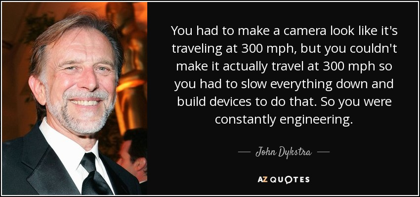You had to make a camera look like it's traveling at 300 mph, but you couldn't make it actually travel at 300 mph so you had to slow everything down and build devices to do that. So you were constantly engineering. - John Dykstra