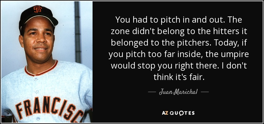 You had to pitch in and out. The zone didn't belong to the hitters it belonged to the pitchers. Today, if you pitch too far inside, the umpire would stop you right there. I don't think it's fair. - Juan Marichal