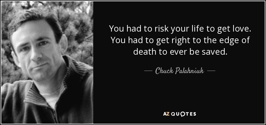 You had to risk your life to get love. You had to get right to the edge of death to ever be saved. - Chuck Palahniuk