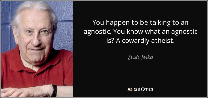You happen to be talking to an agnostic. You know what an agnostic is? A cowardly atheist. - Studs Terkel