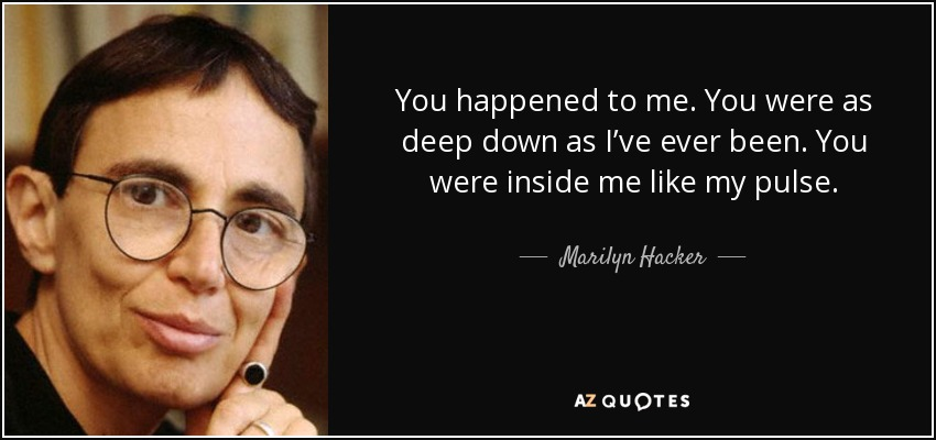 You happened to me. You were as deep down as I've ever been. You were inside me like my pulse. - Marilyn Hacker