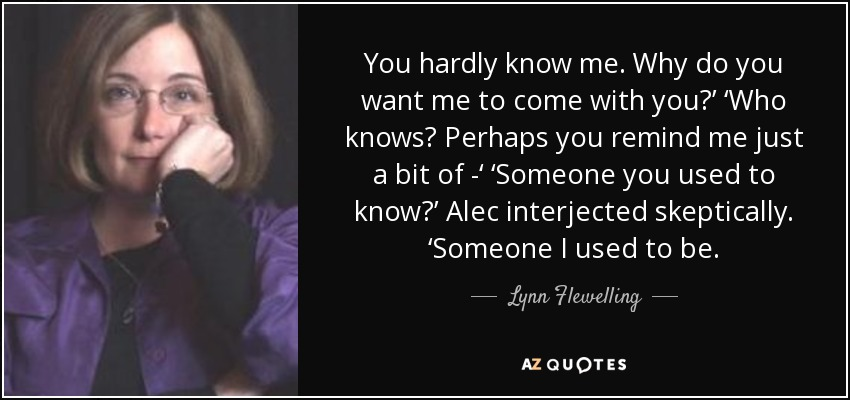 You hardly know me. Why do you want me to come with you?' 'Who knows? Perhaps you remind me just a bit of -' 'Someone you used to know?' Alec interjected skeptically. 'Someone I used to be. - Lynn Flewelling