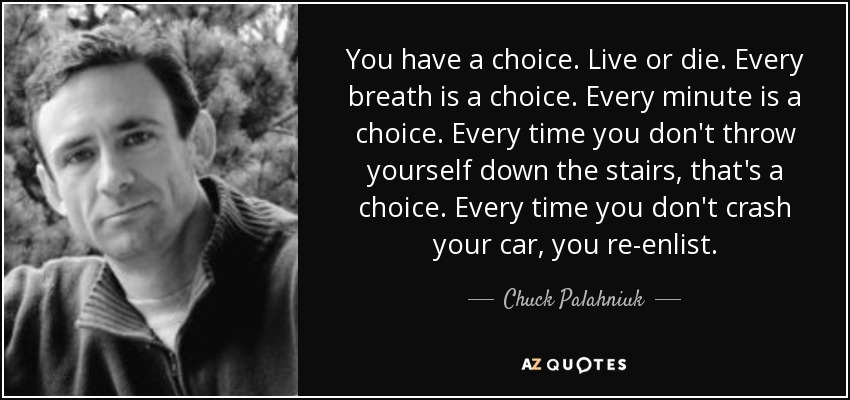 You have a choice. Live or die. Every breath is a choice. Every minute is a choice. Every time you don't throw yourself down the stairs, that's a choice. Every time you don't crash your car, you re-enlist. - Chuck Palahniuk