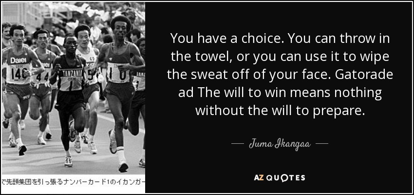 You have a choice. You can throw in the towel, or you can use it to wipe the sweat off of your face. Gatorade ad The will to win means nothing without the will to prepare. - Juma Ikangaa