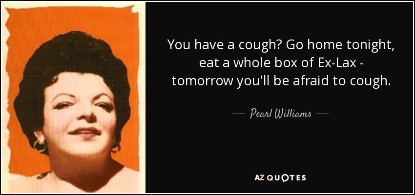 You have a cough? Go home tonight, eat a whole box of Ex-Lax - tomorrow you'll be afraid to cough. - Pearl Williams