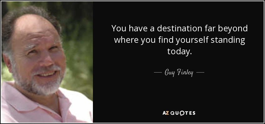 You have a destination far beyond where you find yourself standing today. - Guy Finley