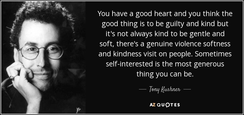 You have a good heart and you think the good thing is to be guilty and kind but it's not always kind to be gentle and soft, there's a genuine violence softness and kindness visit on people. Sometimes self-interested is the most generous thing you can be. - Tony Kushner