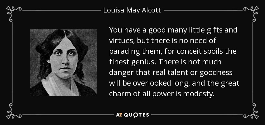 You have a good many little gifts and virtues, but there is no need of parading them, for conceit spoils the finest genius. There is not much danger that real talent or goodness will be overlooked long, and the great charm of all power is modesty. - Louisa May Alcott