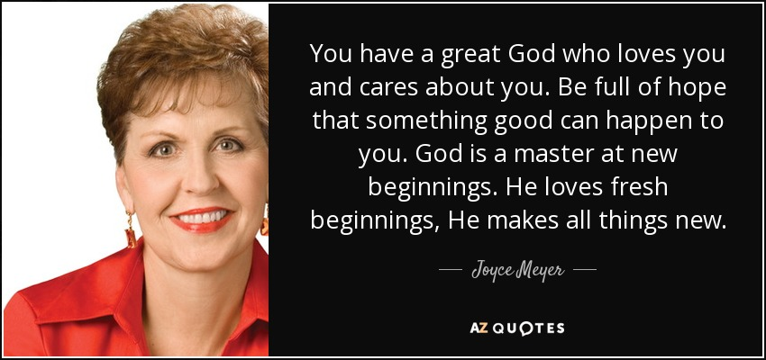 You have a great God who loves you and cares about you. Be full of hope that something good can happen to you. God is a master at new beginnings. He loves fresh beginnings, He makes all things new. - Joyce Meyer