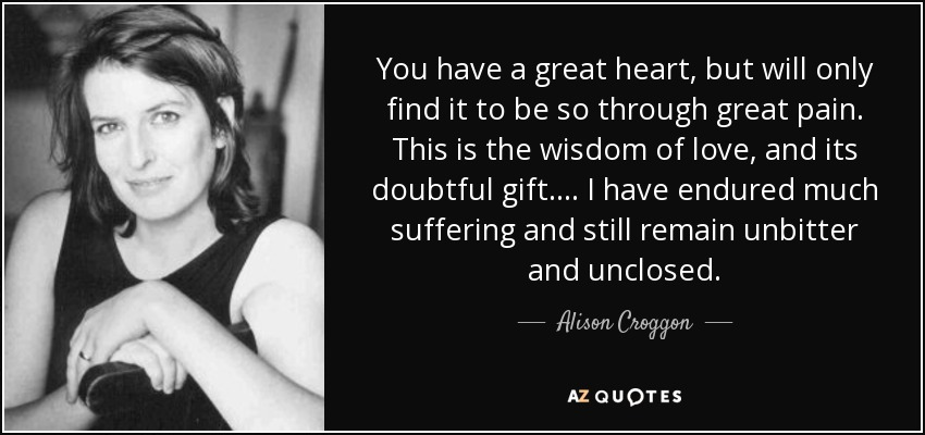 You have a great heart, but will only find it to be so through great pain. This is the wisdom of love, and its doubtful gift. . . . I have endured much suffering and still remain unbitter and unclosed. - Alison Croggon