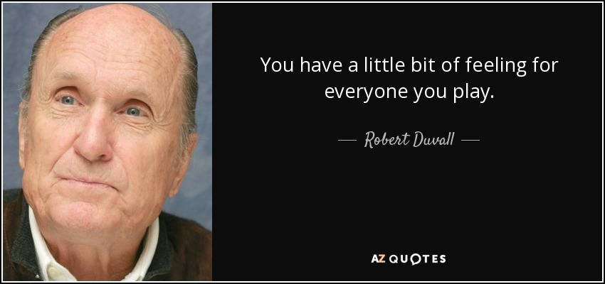 You have a little bit of feeling for everyone you play. - Robert Duvall