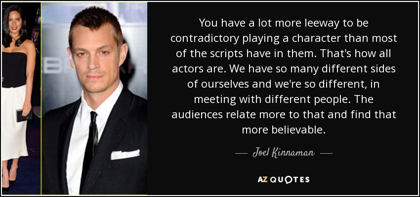 You have a lot more leeway to be contradictory playing a character than most of the scripts have in them. That's how all actors are. We have so many different sides of ourselves and we're so different, in meeting with different people. The audiences relate more to that and find that more believable. - Joel Kinnaman