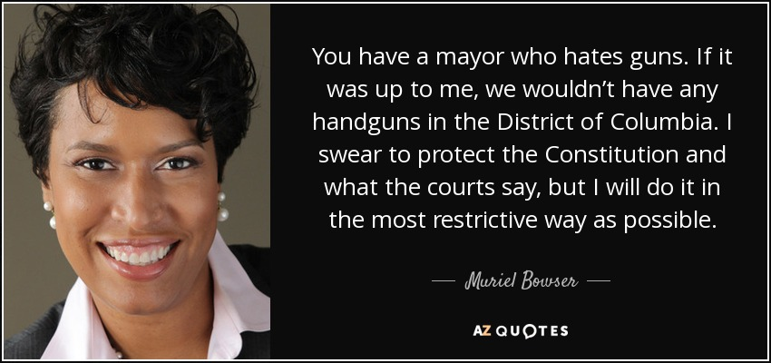 You have a mayor who hates guns. If it was up to me, we wouldn't have any handguns in the District of Columbia. I swear to protect the Constitution and what the courts say, but I will do it in the most restrictive way as possible. - Muriel Bowser