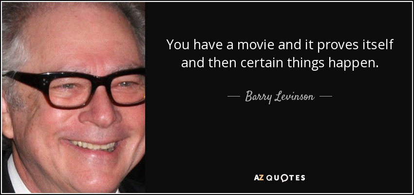 You have a movie and it proves itself and then certain things happen. - Barry Levinson