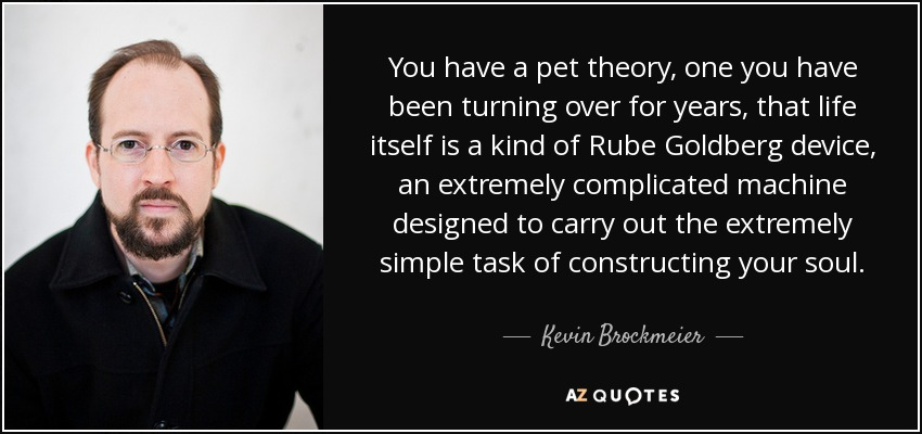 You have a pet theory, one you have been turning over for years, that life itself is a kind of Rube Goldberg device, an extremely complicated machine designed to carry out the extremely simple task of constructing your soul. - Kevin Brockmeier