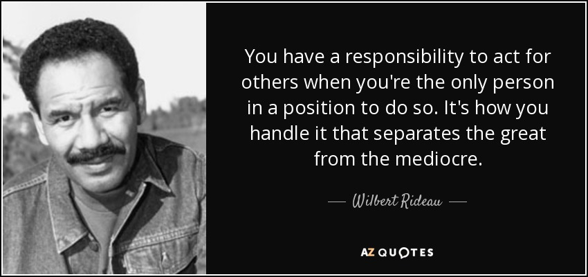 You have a responsibility to act for others when you're the only person in a position to do so. It's how you handle it that separates the great from the mediocre. - Wilbert Rideau