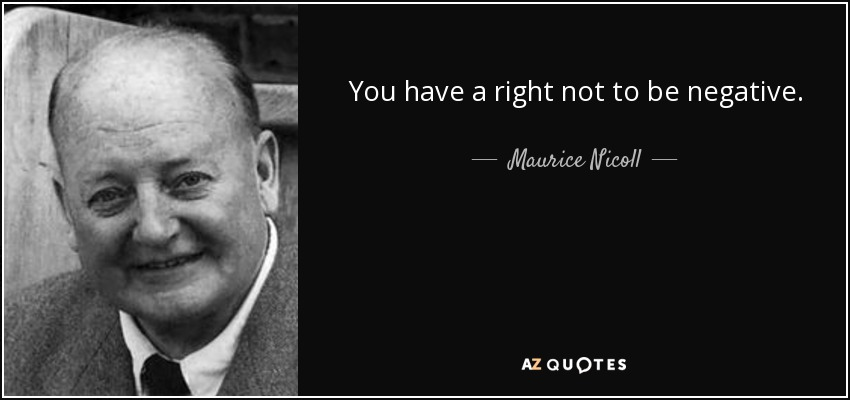 You have a right not to be negative. - Maurice Nicoll