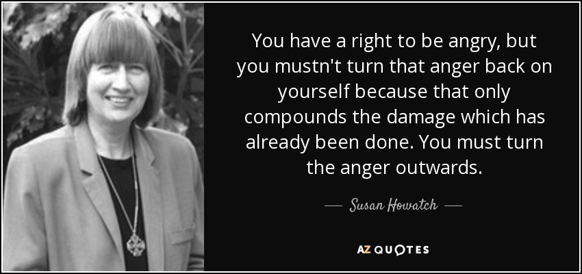 You have a right to be angry, but you mustn't turn that anger back on yourself because that only compounds the damage which has already been done. You must turn the anger outwards. - Susan Howatch