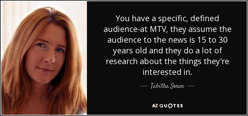 You have a specific, defined audience-at MTV, they assume the audience to the news is 15 to 30 years old and they do a lot of research about the things they're interested in. - Tabitha Soren