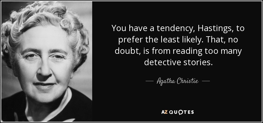 You have a tendency, Hastings, to prefer the least likely. That, no doubt, is from reading too many detective stories. - Agatha Christie
