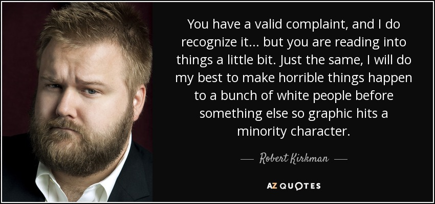 You have a valid complaint, and I do recognize it ... but you are reading into things a little bit. Just the same, I will do my best to make horrible things happen to a bunch of white people before something else so graphic hits a minority character. - Robert Kirkman