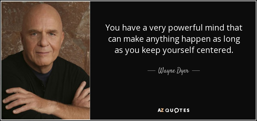 You have a very powerful mind that can make anything happen as long as you keep yourself centered. - Wayne Dyer