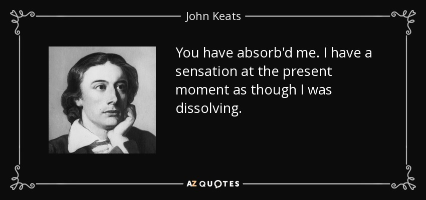 You have absorb'd me. I have a sensation at the present moment as though I was dissolving. - John Keats
