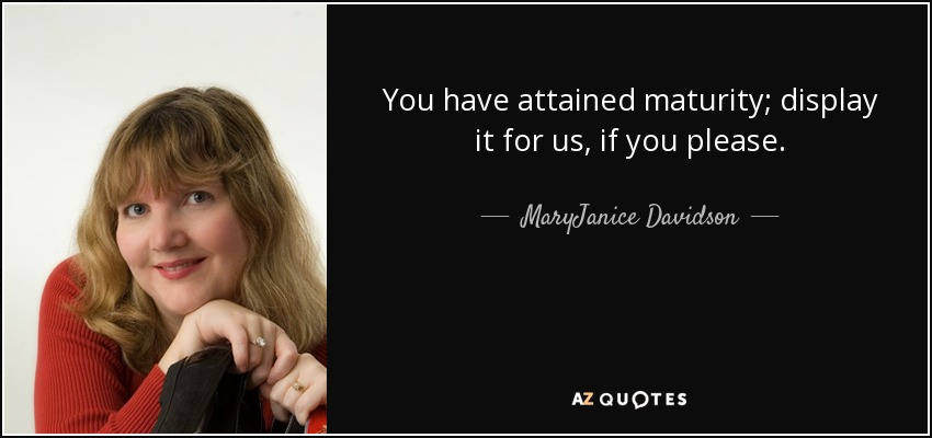 You have attained maturity; display it for us, if you please. - MaryJanice Davidson