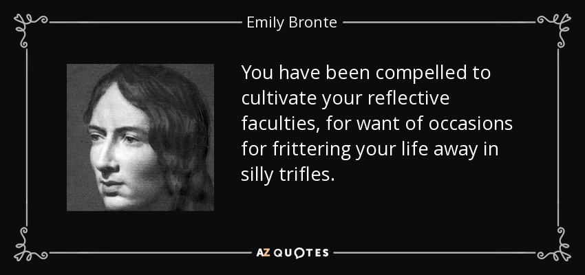 You have been compelled to cultivate your reflective faculties for want of occasions for frittering away your life on silly trifles. - Emily Bronte