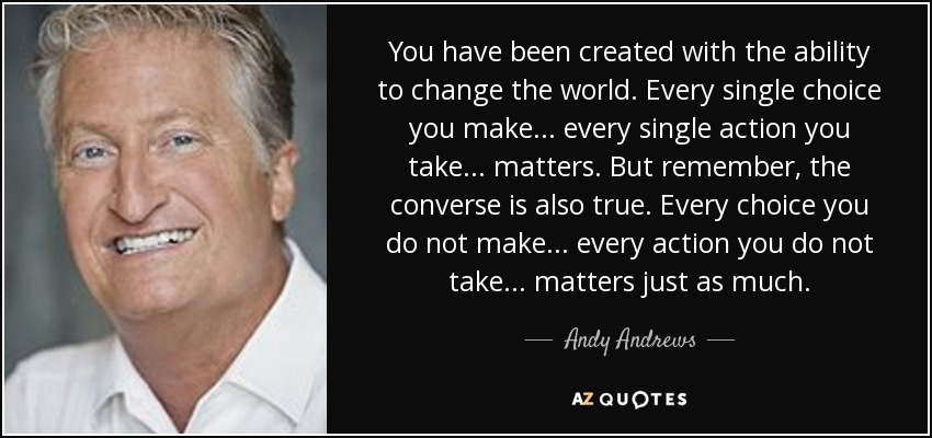 You have been created with the ability to change the world. Every single choice you make ... every single action you take ... matters. But remember, the converse is also true. Every choice you do not make ... every action you do not take ... matters just as much. - Andy Andrews