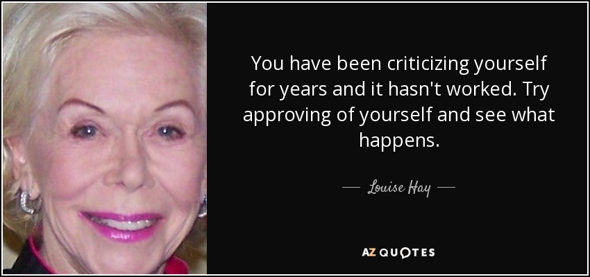 You have been criticizing yourself for years and it hasn't worked. Try approving of yourself and see what happens. - Louise Hay