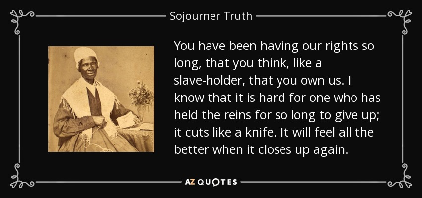 You have been having our rights so long, that you think, like a slave-holder, that you own us. I know that it is hard for one who has held the reins for so long to give up; it cuts like a knife. It will feel all the better when it closes up again. - Sojourner Truth
