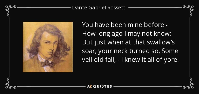 You have been mine before - How long ago I may not know: But just when at that swallow's soar, your neck turned so, Some veil did fall, - I knew it all of yore. - Dante Gabriel Rossetti