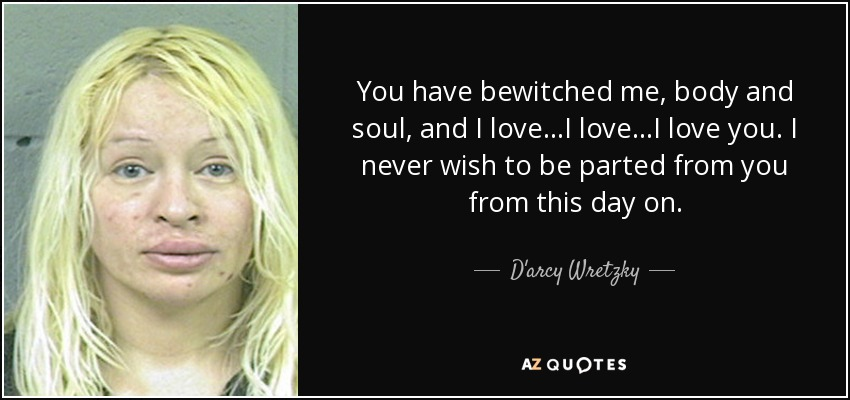 You have bewitched me, body and soul, and I love...I love...I love you. I never wish to be parted from you from this day on. - D'arcy Wretzky