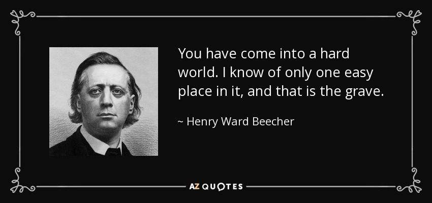 You have come into a hard world. I know of only one easy place in it, and that is the grave. - Henry Ward Beecher