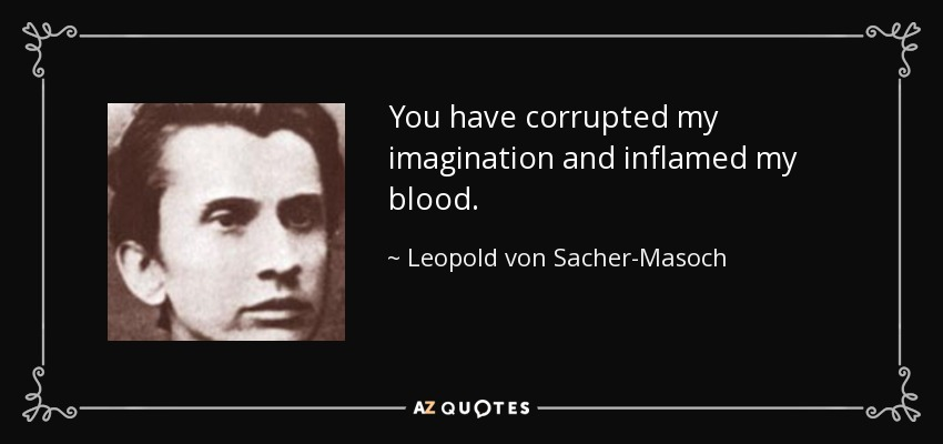 You have corrupted my imagination and inflamed my blood... - Leopold von Sacher-Masoch