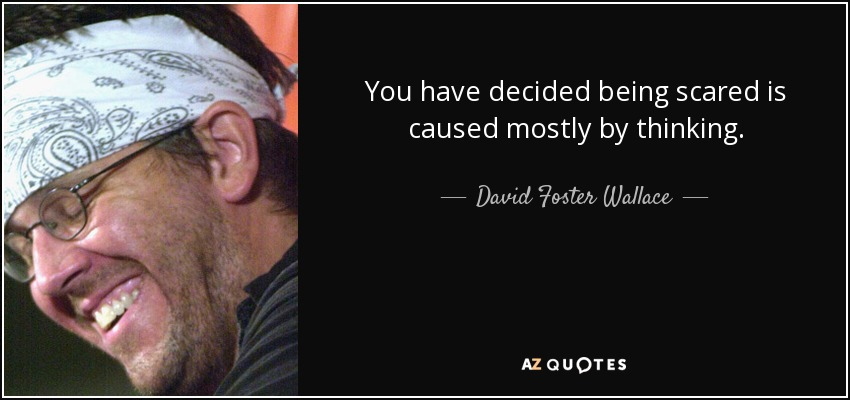 You have decided being scared is caused mostly by thinking. - David Foster Wallace