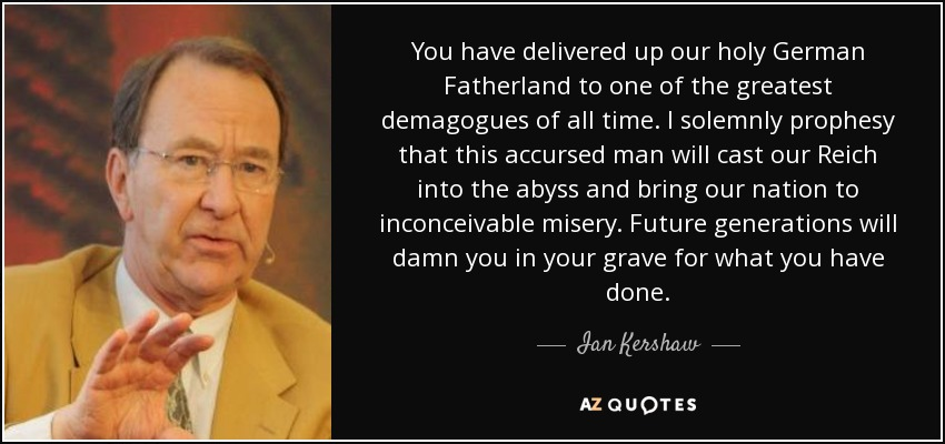 You have delivered up our holy German Fatherland to one of the greatest demagogues of all time. I solemnly prophesy that this accursed man will cast our Reich into the abyss and bring our nation to inconceivable misery. Future generations will damn you in your grave for what you have done. - Ian Kershaw