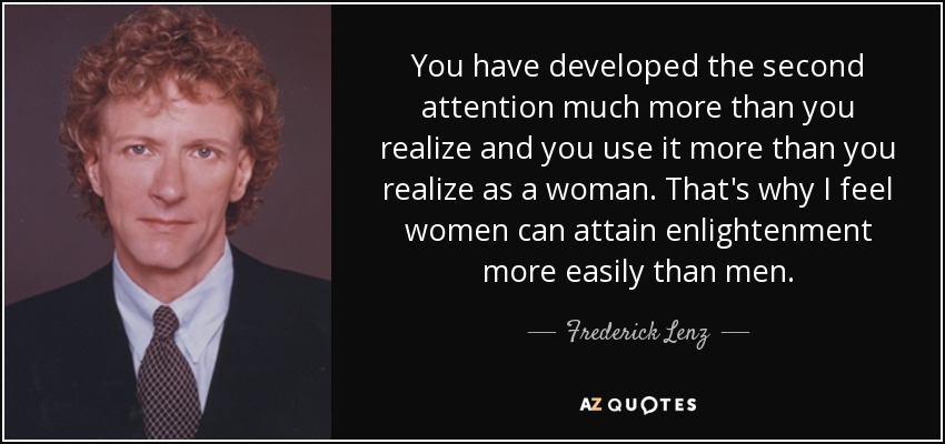 You have developed the second attention much more than you realize and you use it more than you realize as a woman. That's why I feel women can attain enlightenment more easily than men. - Frederick Lenz