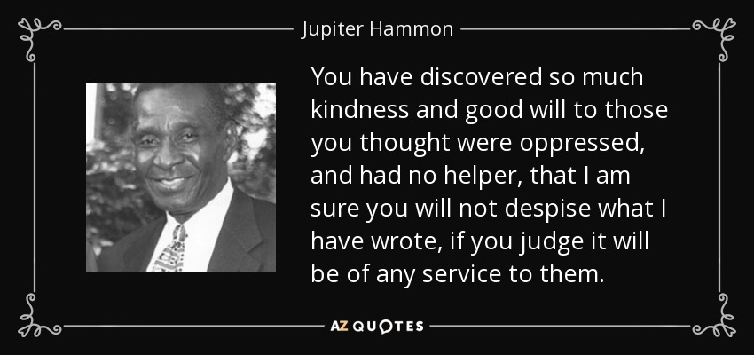 You have discovered so much kindness and good will to those you thought were oppressed, and had no helper, that I am sure you will not despise what I have wrote, if you judge it will be of any service to them. - Jupiter Hammon