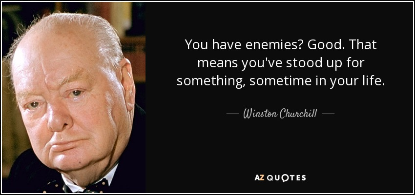 You have enemies? Good. That means you've stood up for something, sometime in your life. - Winston Churchill