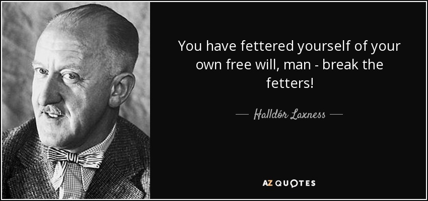 You have fettered yourself of your own free will, man - break the fetters! - Halldór Laxness