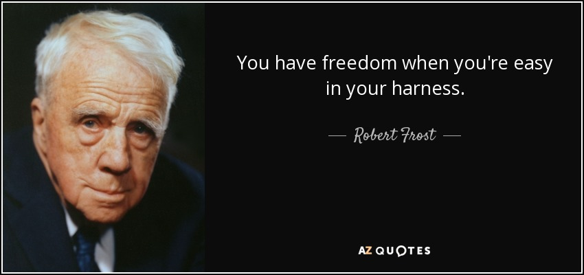 You have freedom when you're easy in your harness. - Robert Frost