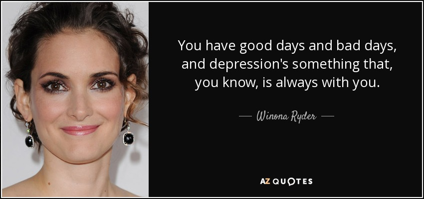 You have good days and bad days, and depression's something that, you know, is always with you. - Winona Ryder