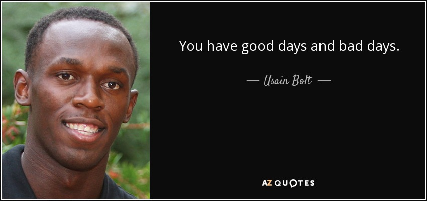 You have good days and bad days. - Usain Bolt