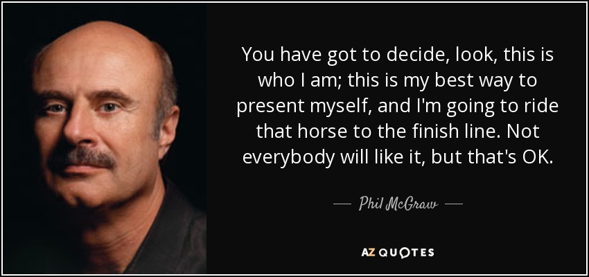 You have got to decide, look, this is who I am; this is my best way to present myself, and I'm going to ride that horse to the finish line. Not everybody will like it, but that's OK. - Phil McGraw